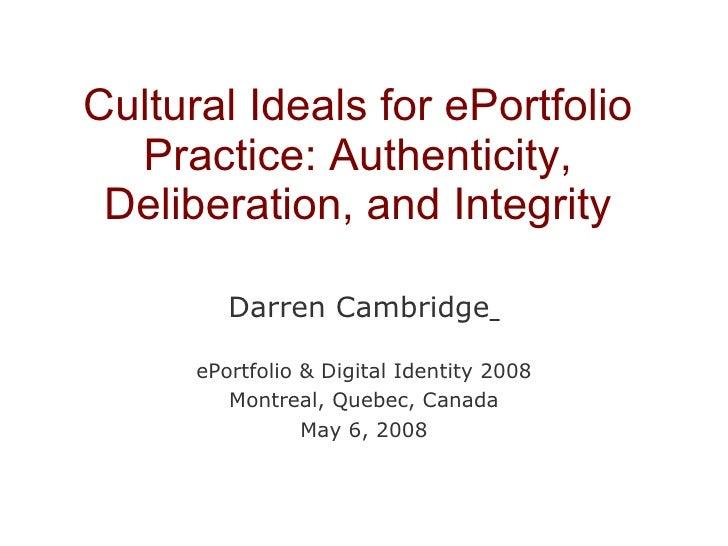 Cultural Ideals for ePortfolio Practice: Authenticity, Deliberation, and Integrity Darren Cambridge   ePortfolio & Digital...