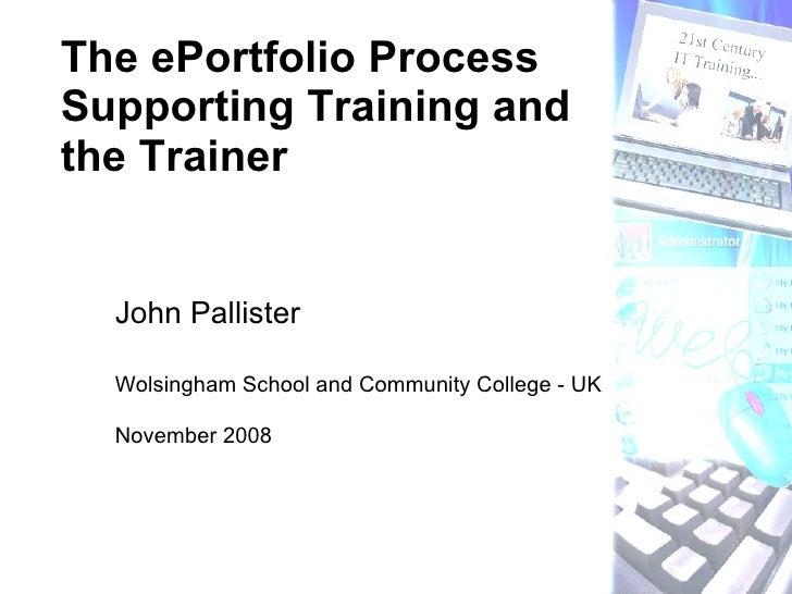 John Pallister Wolsingham School and Community College - UK November 2008 The ePortfolio Process Supporting Training and t...
