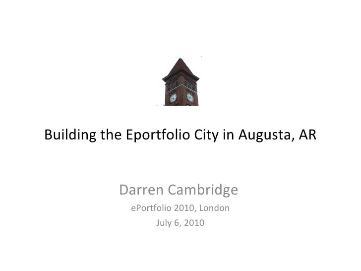Building the Eportfolio City in Augusta, AR Darren Cambridge  ePortfolio 2010, London July 6, 2010