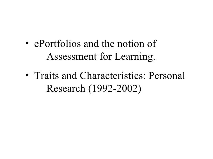 <ul><li>ePortfolios and the notion of  Assessment for Learning. </li></ul><ul><li>Traits and Characteristics: Personal  Re...