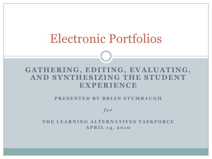 Electronic Portfolios<br />Gathering, Editing, Evaluating, and Synthesizing the Student Experience<br />Presented by Brian...
