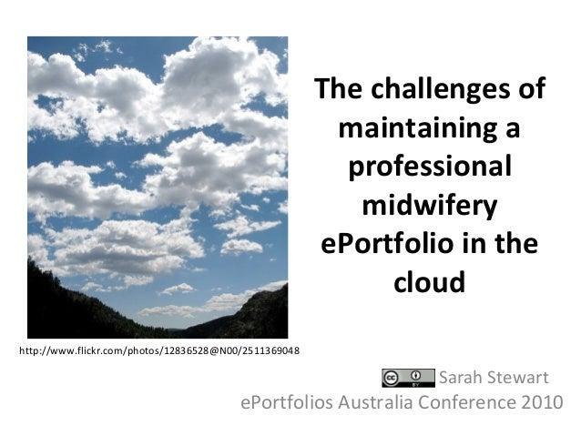 The challenges of maintaining a professional midwifery ePortfolio in the cloud Sarah Stewart ePortfolios Australia Confere...
