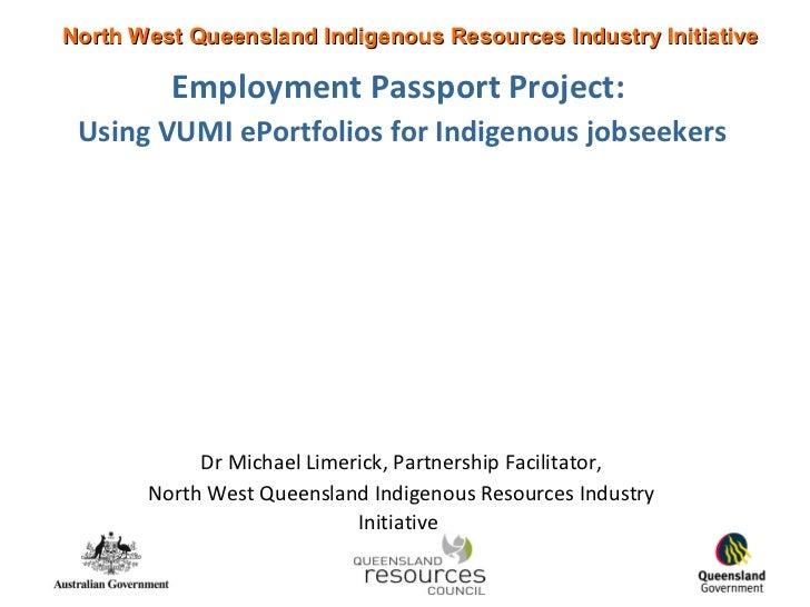 Employment Passport Project:   Using VUMI ePortfolios for Indigenous jobseekers Dr Michael Limerick, Partnership Facilitat...