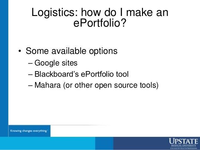 Logistics: how do I make an ePortfolio? • Some available options – Google sites – Blackboard's ePortfolio tool – Mahara (o...