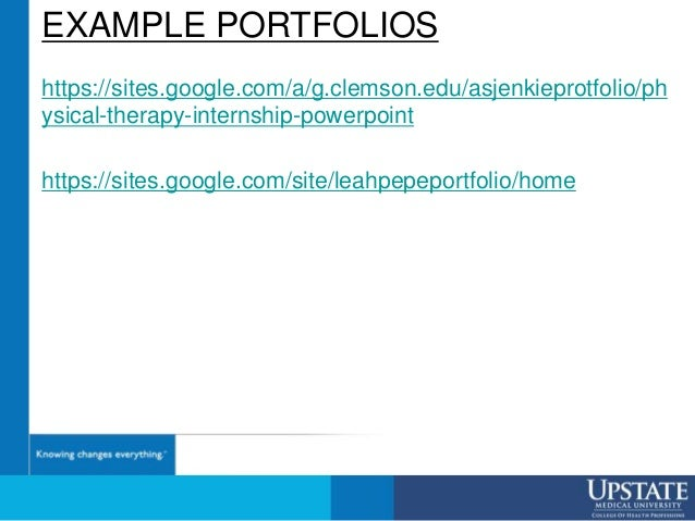 EXAMPLE PORTFOLIOS https://sites.google.com/a/g.clemson.edu/asjenkieprotfolio/ph ysical-therapy-internship-powerpoint http...
