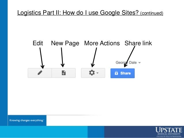 Logistics Part II: How do I use Google Sites? (continued) Edit New Page More Actions Share link