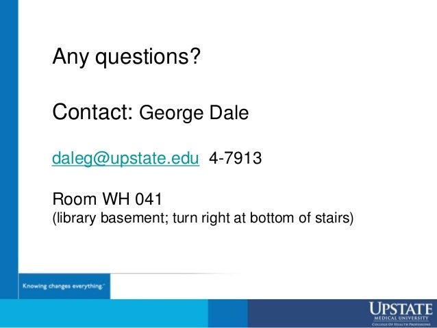 Any questions? Contact: George Dale daleg@upstate.edu 4-7913 Room WH 041 (library basement; turn right at bottom of stairs)