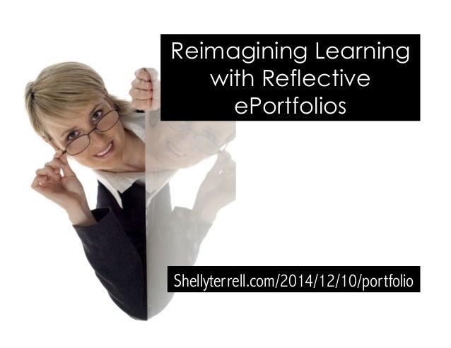 Reimagining Learning  with Reflective  ePortfolios  Shellyterrell.com/2014/12/10/portfolio