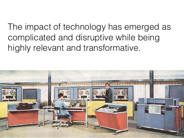 10 The impact of technology has emerged as complicated and disruptive while being highly relevant and transformative.