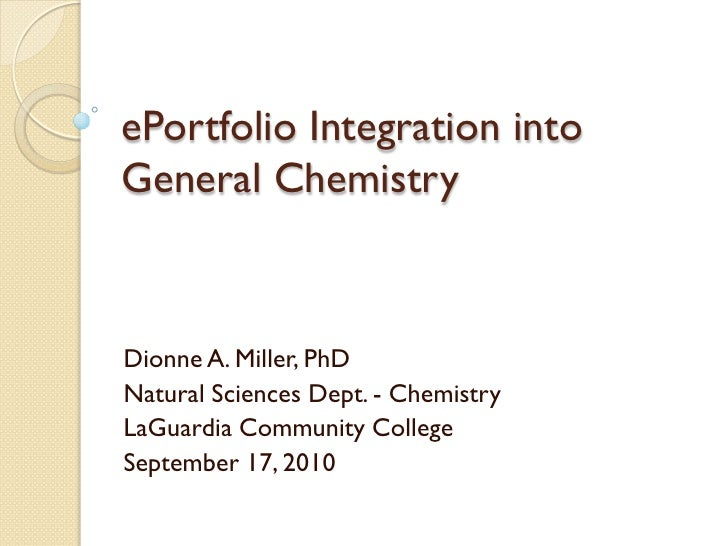 ePortfolio Integration into General Chemistry    Dionne A. Miller, PhD Natural Sciences Dept. - Chemistry LaGuardia Commun...