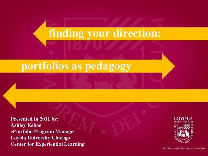 Presented in 2011 by: Ashley Kehoe ePortfolio Program Manager Loyola University Chicago Center for Experiential Learning p...