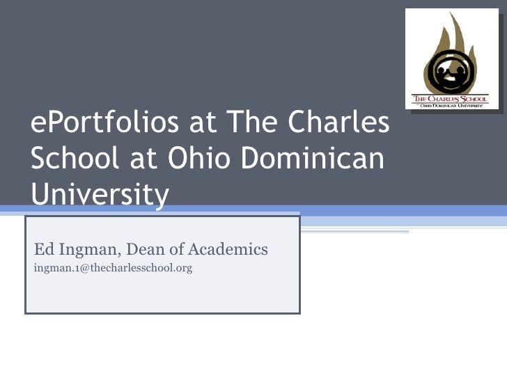 ePortfolios at The Charles School at Ohio Dominican University Ed Ingman, Dean of Academics [email_address]