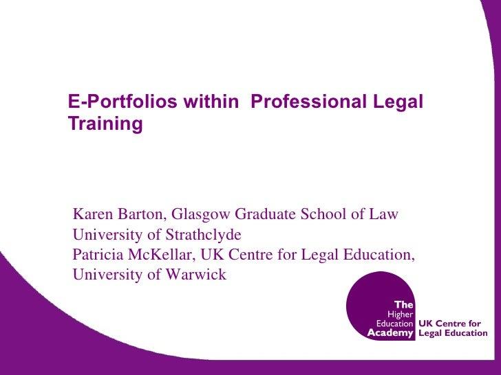 E-Portfolios within  Professional Legal Training Karen Barton, Glasgow Graduate School of Law University of Strathclyde Pa...