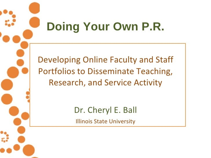 Doing Your Own P.R. Developing Online Faculty and Staff Portfolios to Disseminate Teaching, Research, and Service Activity...
