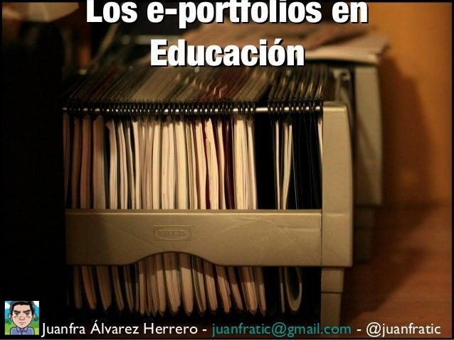 Los e-portfolios enLos e-portfolios en EducaciónEducación Juanfra Álvarez Herrero - juanfratic@gmail.com - @juanfratic