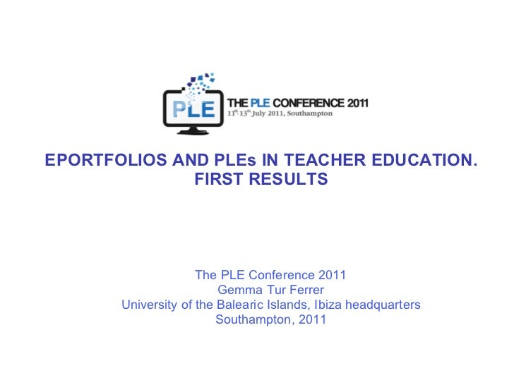 EPORTFOLIOS AND PLEs IN TEACHER EDUCATION. FIRST RESULTS The PLE Conference 2011 Gemma Tur Ferrer University of the Balear...