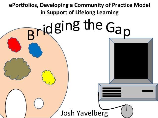 Bridging the GapePortfolios, Developing a Community of Practice Modelin Support of Lifelong LearningJosh Yavelberg