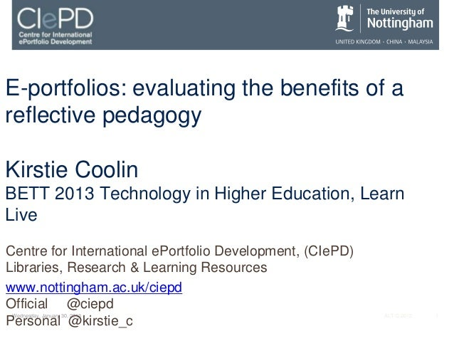 E-portfolios: evaluating the benefits of areflective pedagogyKirstie CoolinBETT 2013 Technology in Higher Education, Learn...