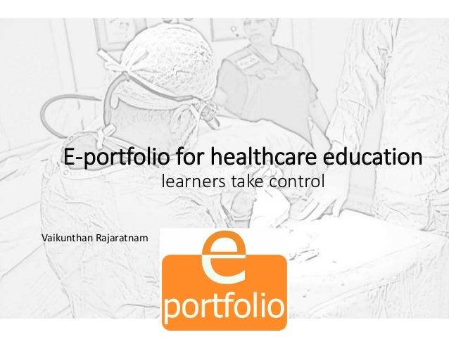 E-portfolio for healthcare education learners take control Vaikunthan Rajaratnam