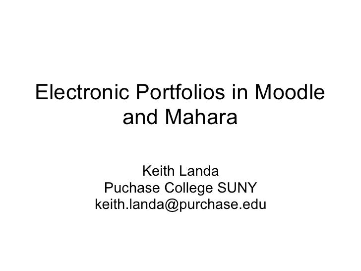 Electronic Portfolios in Moodle          and Mahara                Keith Landa        Puchase College SUNY       keith.lan...