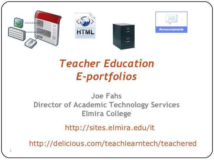 Teacher Education E-portfolios Joe Fahs Director of Academic Technology Services Elmira College http://sites.elmira.edu/it...
