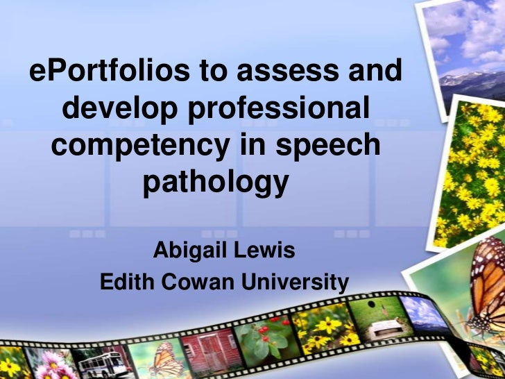 ePortfolios to assess and  develop professional competency in speech        pathology         Abigail Lewis    Edith Cowan...