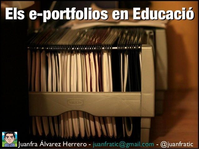 Els e-portfolios en Educació  Juanfra Álvarez Herrero - juanfratic@gmail.com - @juanfratic