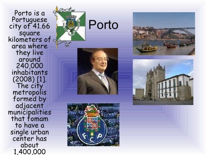 Porto Porto is a Portuguese city of 41.66 square kilometers of area where they live around 240,000 inhabitants (2008) [1]....