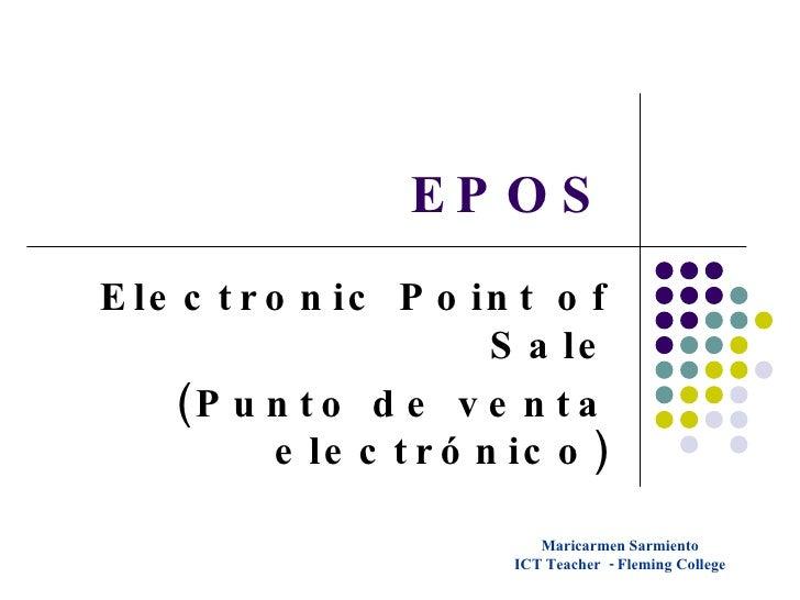 EPOS Electronic Point of Sale (Punto de venta electrónico) Maricarmen Sarmiento ICT Teacher  - Fleming College