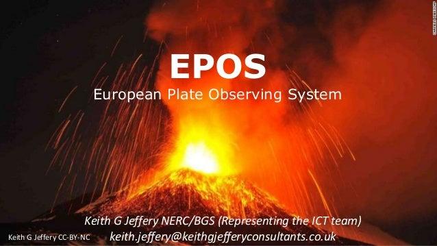 EPOS European Plate Observing System Keith G Jeffery NERC/BGS (Representing the ICT team) keith.jeffery@keithgjefferyconsu...