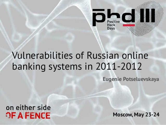 Moscow, May 23-24Vulnerabilities of Russian onlinebanking systems in 2011-2012Eugenie Potseluevskaya