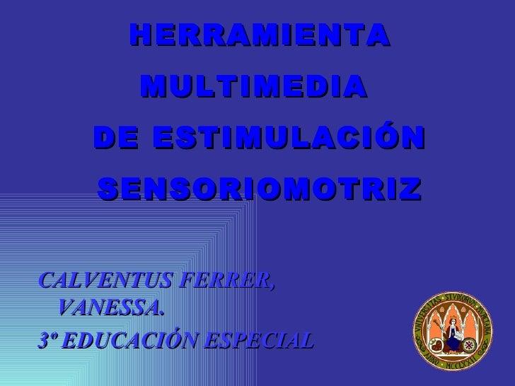 HERRAMIENTA MULTIMEDIA  DE ESTIMULACIÓN SENSORIOMOTRIZ <ul><li>CALVENTUS FERRER, VANESSA. </li></ul><ul><li>3º EDUCACIÓN E...