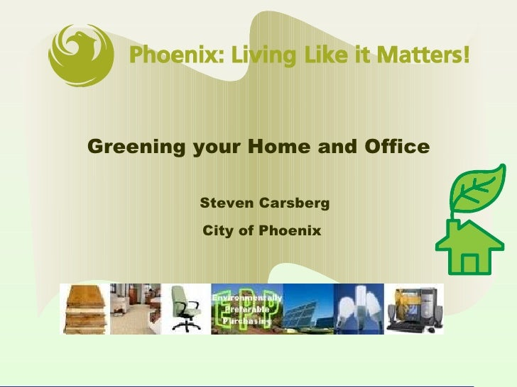 Greening your Home and Office  Steven Carsberg City of Phoenix