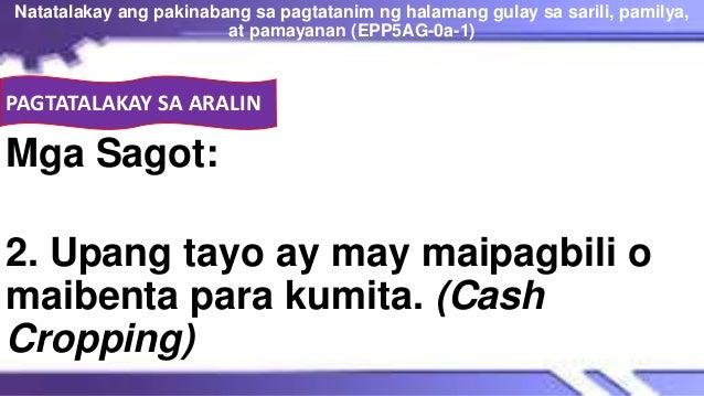 Mga Sagot: 2. Upang tayo ay may maipagbili o maibenta para kumita. (Cash Cropping) Natatalakay ang pakinabang sa pagtatani...