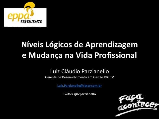 Níveis Lógicos de Aprendizagem e Mudança na Vida Profissional Luiz Cláudio Parzianello Gerente de Desenvolvimento em Gestã...