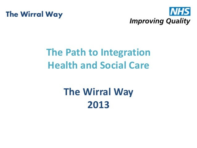 The Path to IntegrationHealth and Social CareThe Wirral Way2013The Wirral Way