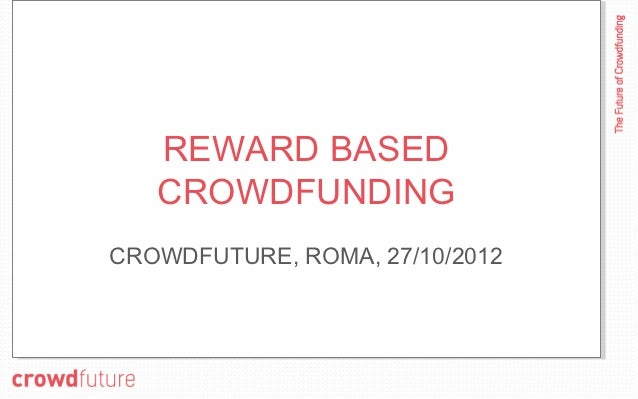 REWARD BASED   CROWDFUNDINGCROWDFUTURE, ROMA, 27/10/2012