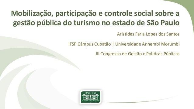 Mobilização, participação e controle social sobre a gestão pública do turismo no estado de São Paulo Aristides Faria Lopes...