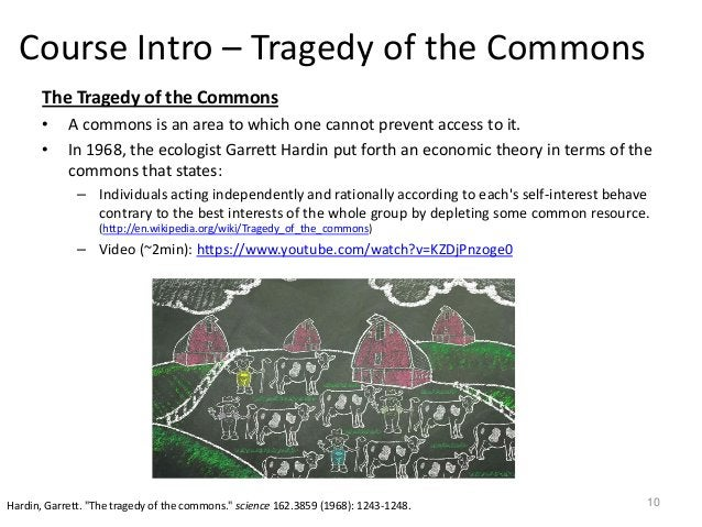 Course Intro – Tragedy of the Commons The Tragedy of the Commons • A commons is an area to which one cannot prevent access...