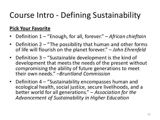 """Course Intro - Defining Sustainability Pick Your Favorite • Definition 1 – """"Enough, for all, forever."""" – African chieftain..."""