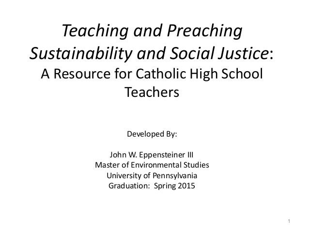 Teaching and Preaching Sustainability and Social Justice: A Resource for Catholic High School Teachers Developed By: John ...