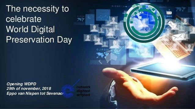 The necessity to celebrate World Digital Preservation Day Opening WDPD 29th of november, 2018 Eppo van Nispen tot Sevenaer