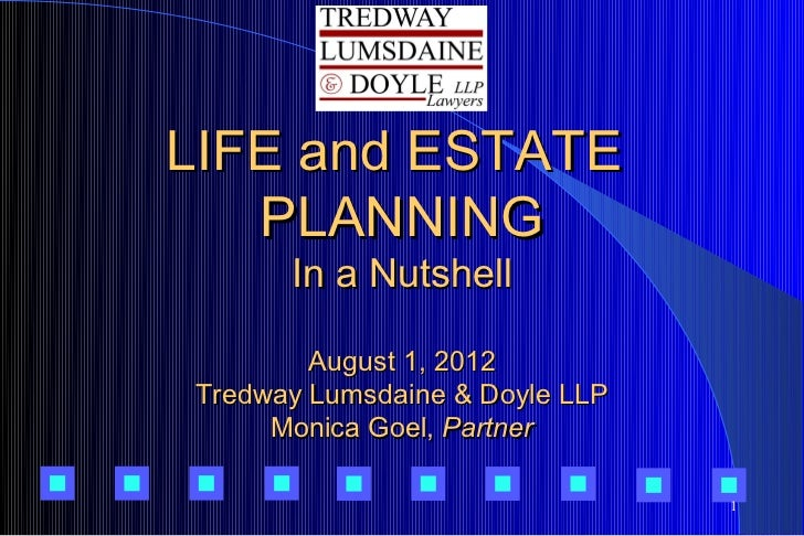 LIFE and ESTATE   PLANNING      In a Nutshell        August 1, 2012Tredway Lumsdaine & Doyle LLP     Monica Goel, Partner ...