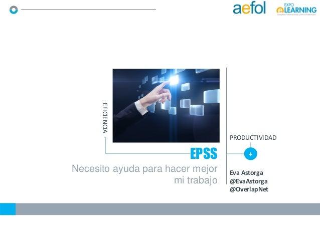 Necesito ayuda para hacer mejor mi trabajo EPSS + EFICIENCIA PRODUCTIVIDAD Eva Astorga @EvaAstorga @OverlapNet