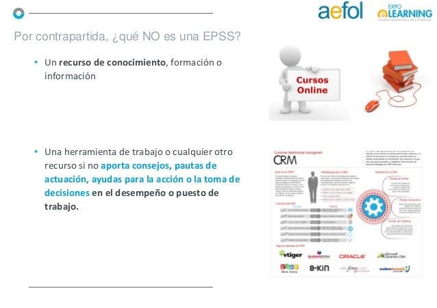 • Un recurso de conocimiento, formación o información Por contrapartida, ¿qué NO es una EPSS? • Una herramienta de trabajo...