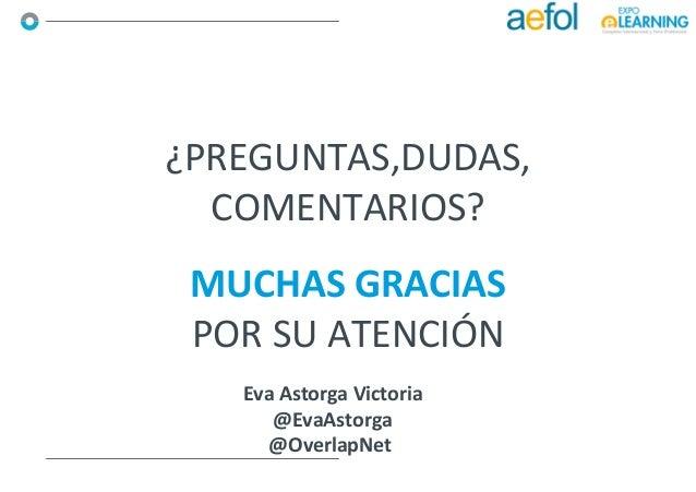 MUCHAS GRACIAS POR SU ATENCIÓN ¿PREGUNTAS,DUDAS, COMENTARIOS? Eva Astorga Victoria @EvaAstorga @OverlapNet