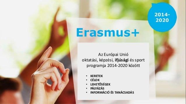 Az Európai Unió oktatási, képzési, ifjúsági és sport programja 2014-2020 között • KERETEK • CÉLOK • LEHETŐSÉGEK • PÁLYÁZÁS...