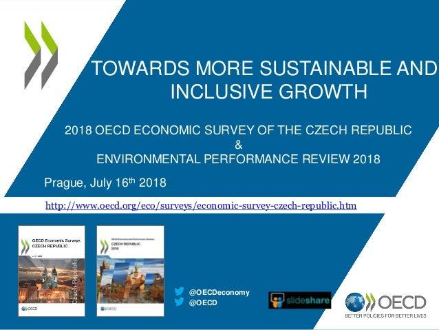 2018 OECD ECONOMIC SURVEY OF THE CZECH REPUBLIC & ENVIRONMENTAL PERFORMANCE REVIEW 2018 Prague, July 16th 2018 @OECD @OECD...