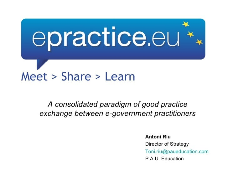 A consolidated paradigm of good practice exchange between e-government practitioners Antoni Riu Director of Strategy [emai...