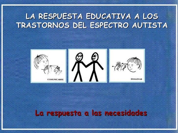 LA RESPUESTA EDUCATIVA A LOS TRASTORNOS DEL ESPECTRO AUTISTA La respuesta a las necesidades